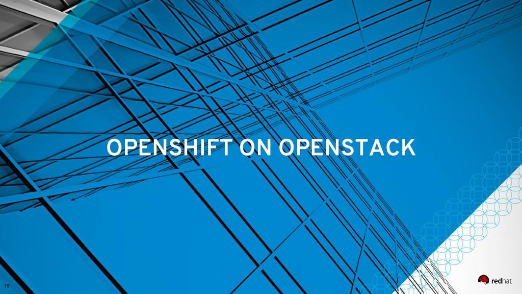 15 OPENSHIFT ON OPENSTACK
