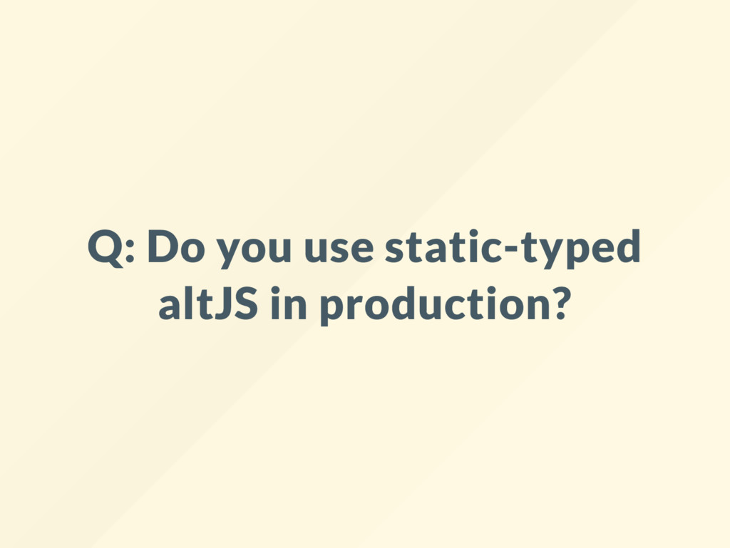 Q: Do you use static-typed altJS in production?