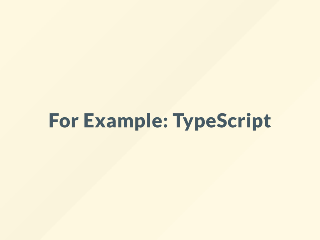 For Example: TypeScript