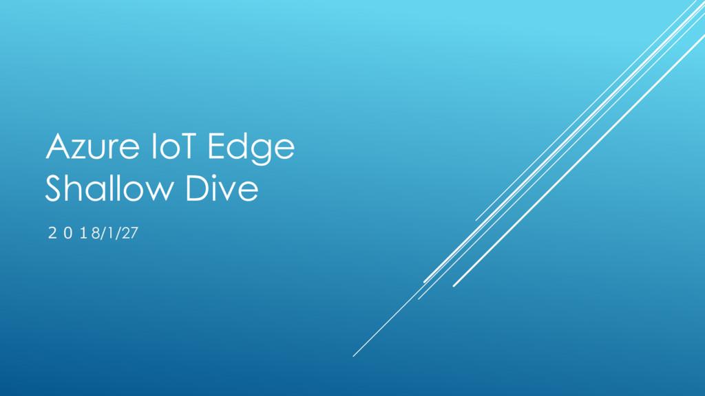 Azure IoT Edge Shallow Dive 2018/1/27