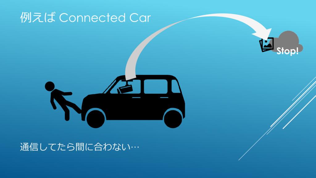 例えば Connected Car Stop! 通信してたら間に合わない…