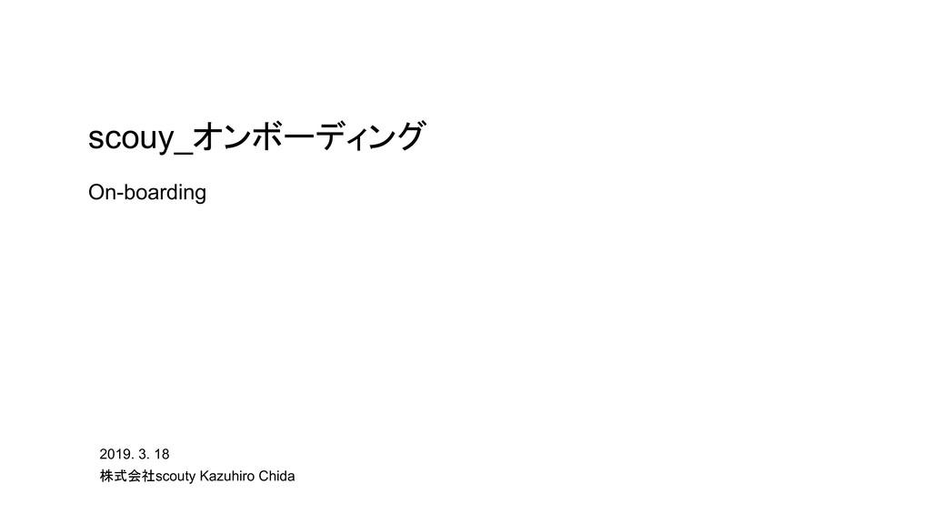 2019. 3. 18 株式会社scouty Kazuhiro Chida scouy_オンボ...