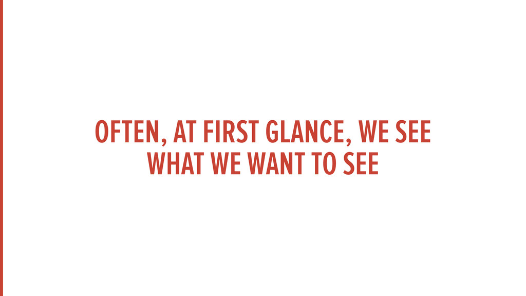 OFTEN, AT FIRST GLANCE, WE SEE WHAT WE WANT TO ...