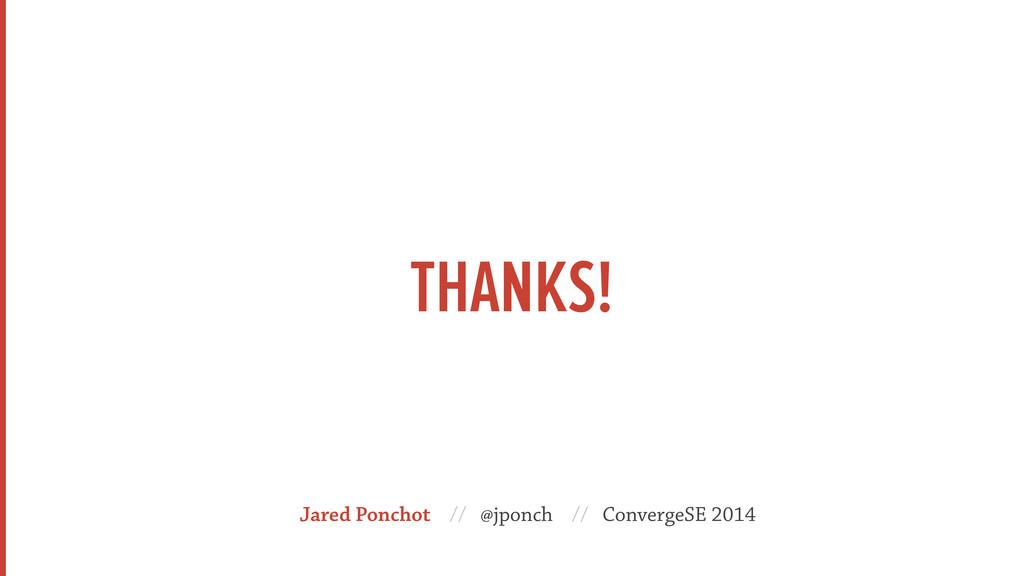 THANKS! Jared Ponchot // @jponch // ConvergeSE ...