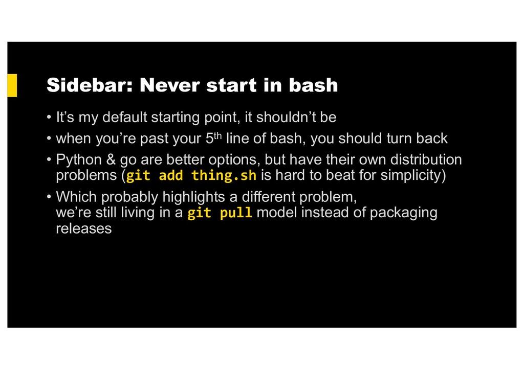 Sidebar: Never start in bash • It's my default ...