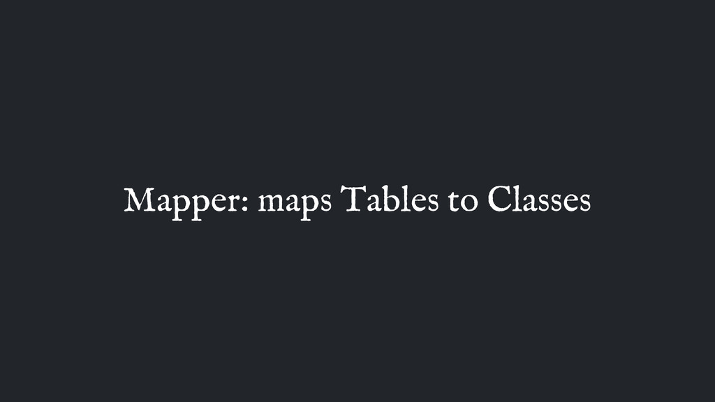 Mapper: maps Tables to Classes