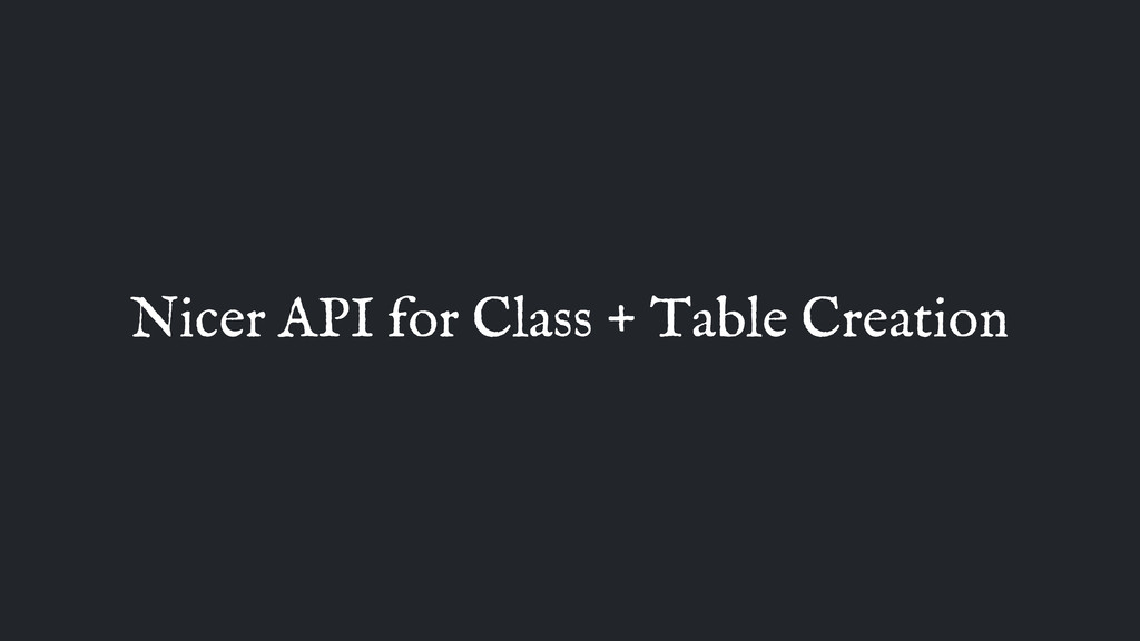 Nicer API for Class + Table Creation