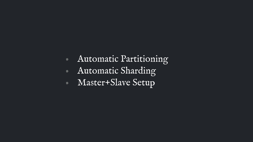 • Automatic Partitioning • Automatic Sharding •...