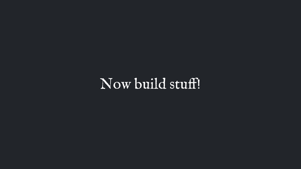 Now build stuff!
