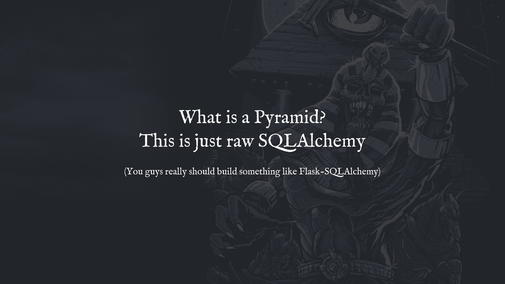 What is a Pyramid? This is just raw SQLAlchemy ...