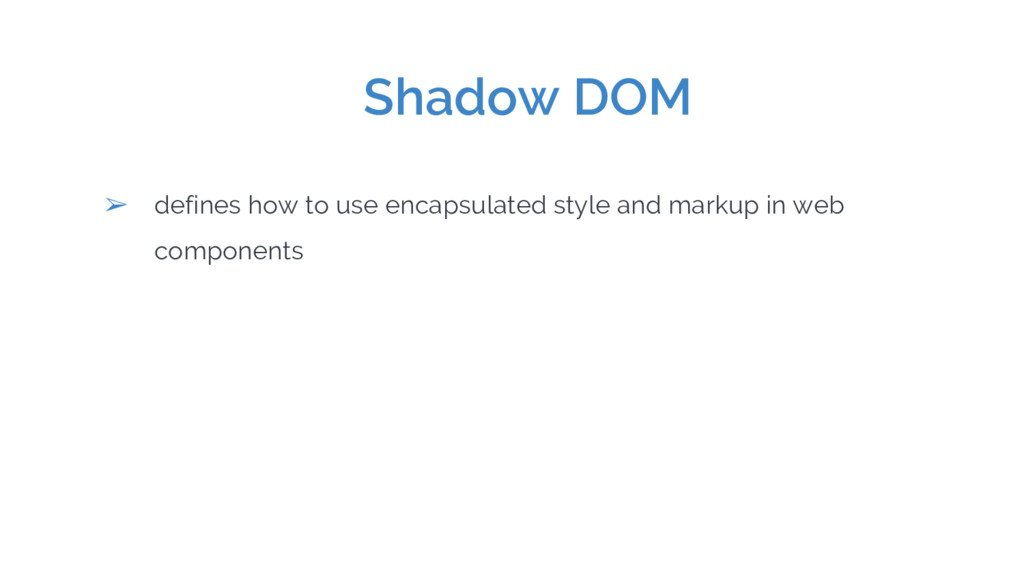 Shadow DOM ➢ defines how to use encapsulated st...