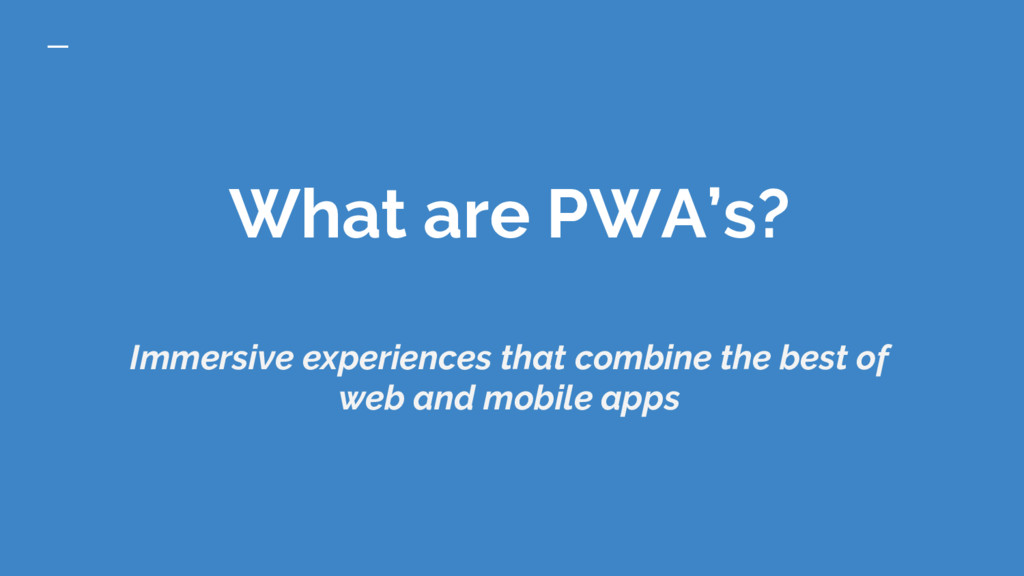 What are PWA's? Immersive experiences that comb...