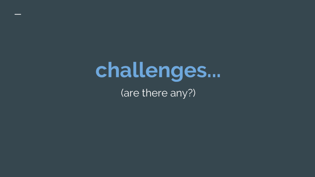 challenges... (are there any?)