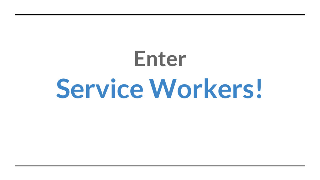 Enter Service Workers!