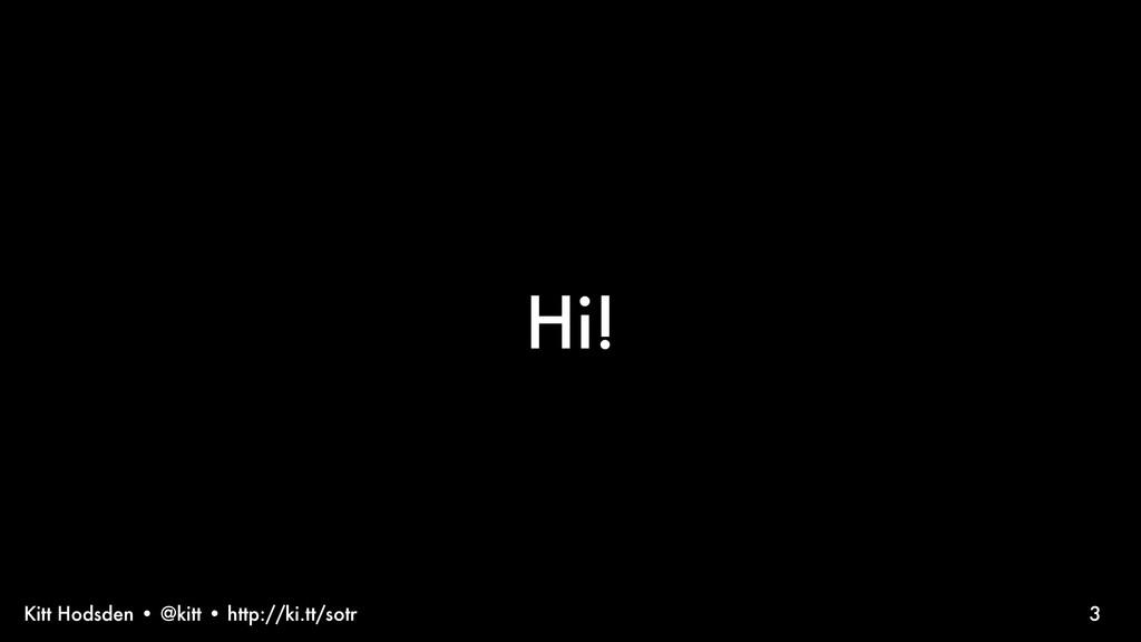 Kitt Hodsden • @kitt • http://ki.tt/sotr 3 Hi!