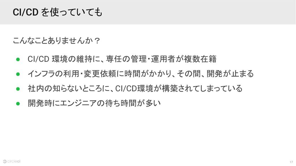 17 CI/CD を使っていても こんなことありませんか? ● CI/CD 環境の維持に、専任...
