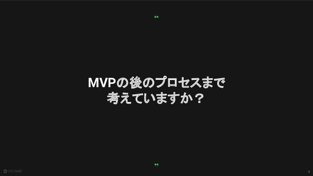 9 MVPの後のプロセスまで 考えていますか?