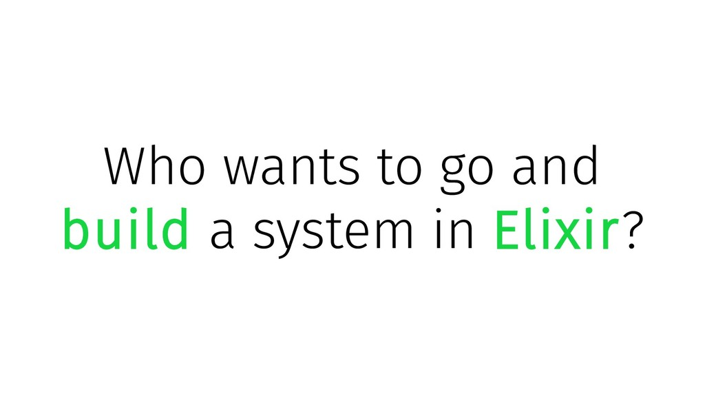 Who wants to go and build a system in Elixir?