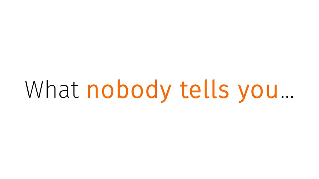 What nobody tells you...