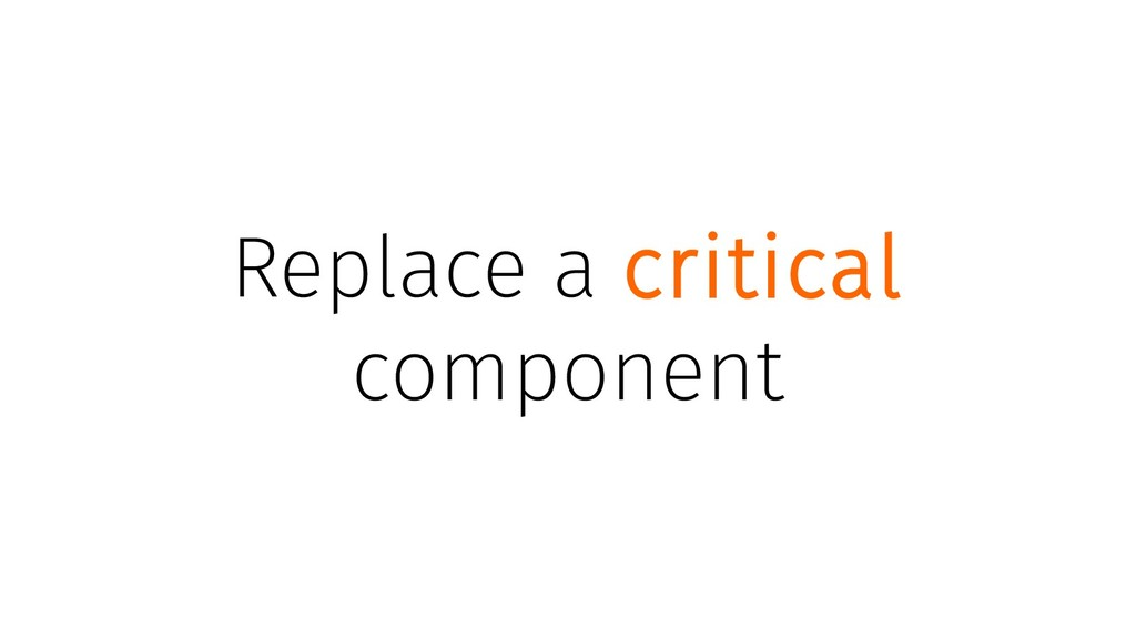 Replace a critical component
