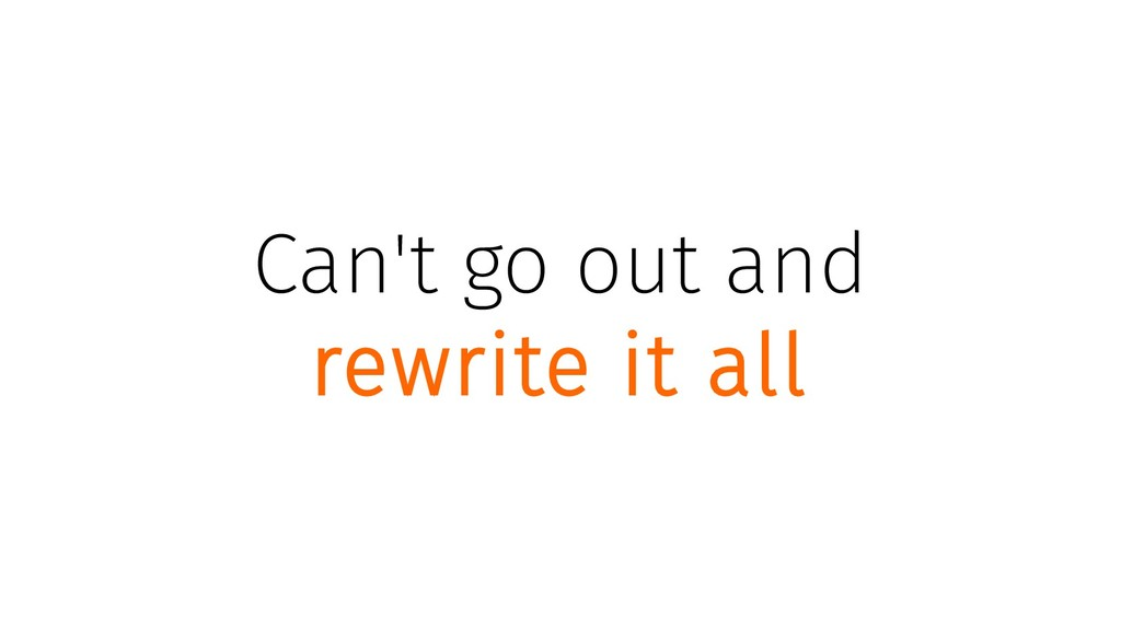 Can't go out and rewrite it all