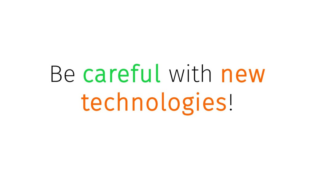 Be careful with new technologies!