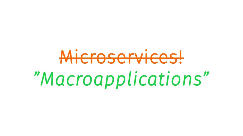 "Microservices! ""Macroapplications"""