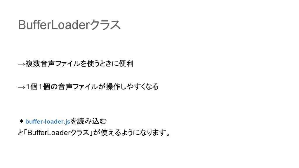 BufferLoaderクラス →複数音声ファイルを使うときに便利 →1個1個の音声ファイルが...