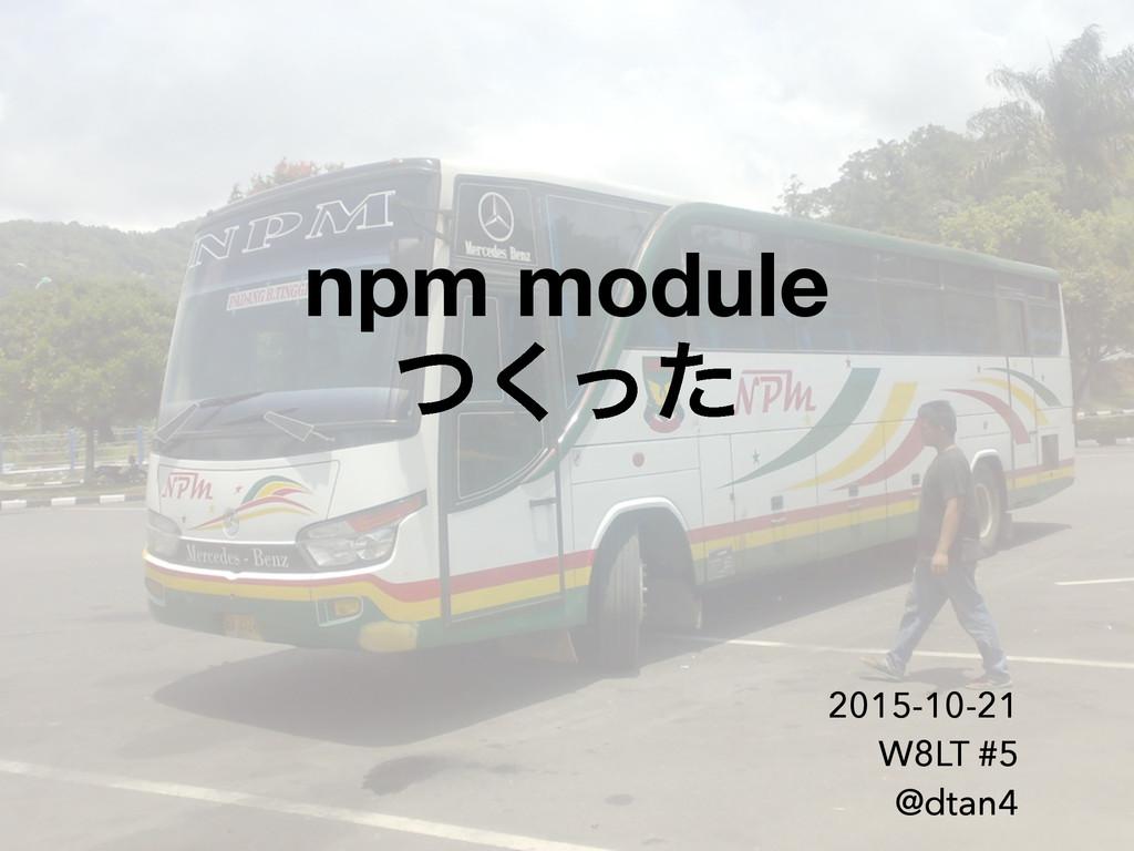 npm module ͭͬͨ͘ 2015-10-21 W8LT #5 @dtan4