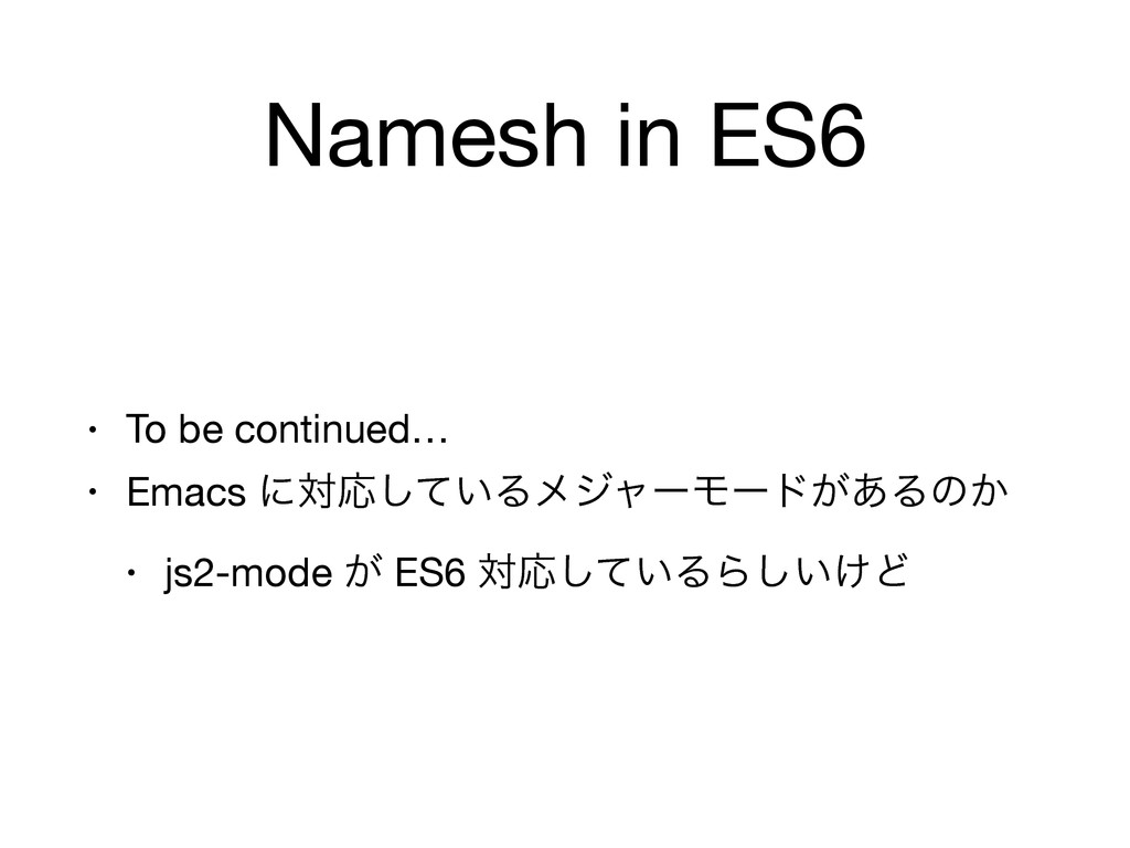 Namesh in ES6 • To be continued…  • Emacs ʹରԠͯ͠...