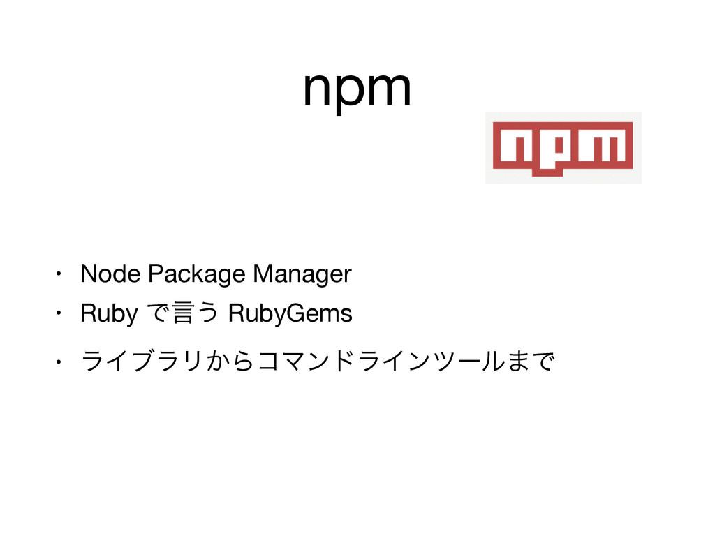 npm • Node Package Manager  • Ruby Ͱݴ͏ RubyGems...