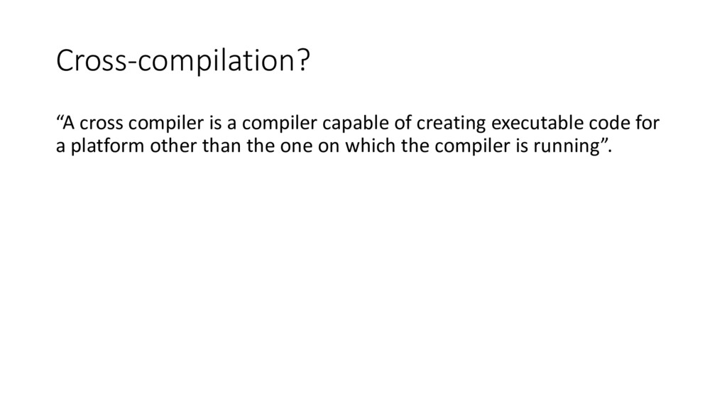 "Cross-compilation? ""A cross compiler is a compi..."