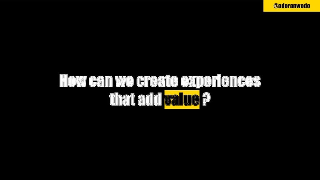 @adoranwodo How can we create experiences that ...