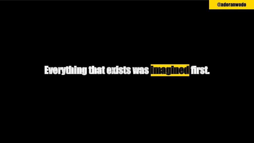 Everything that exists was imagined first. @ado...