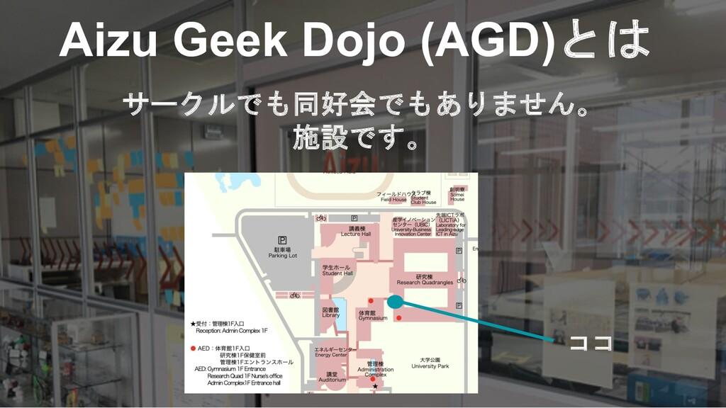 Aizu Geek Dojo (AGD)とは サークルでも同好会でもありません。 施設です。 ...
