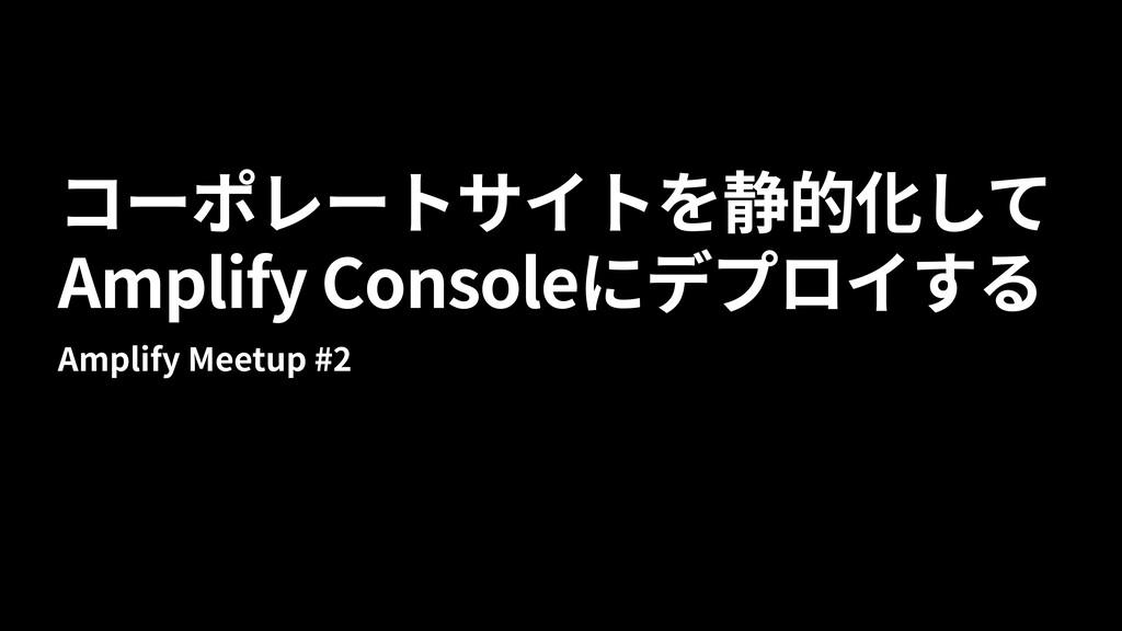 Amplify Console Amplify Meetup #2