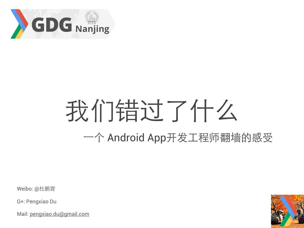 我们错过了什么 ⼀一个 Android App开发工程师翻墙的感受 Weibo: @杜鹏霄 G...
