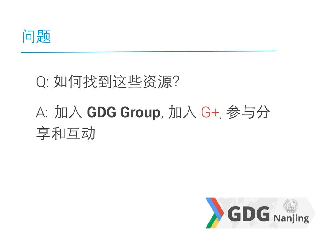 问题 Q: 如何找到这些资源? A: 加入 GDG Group, 加入 G+, 参与分 享和互动
