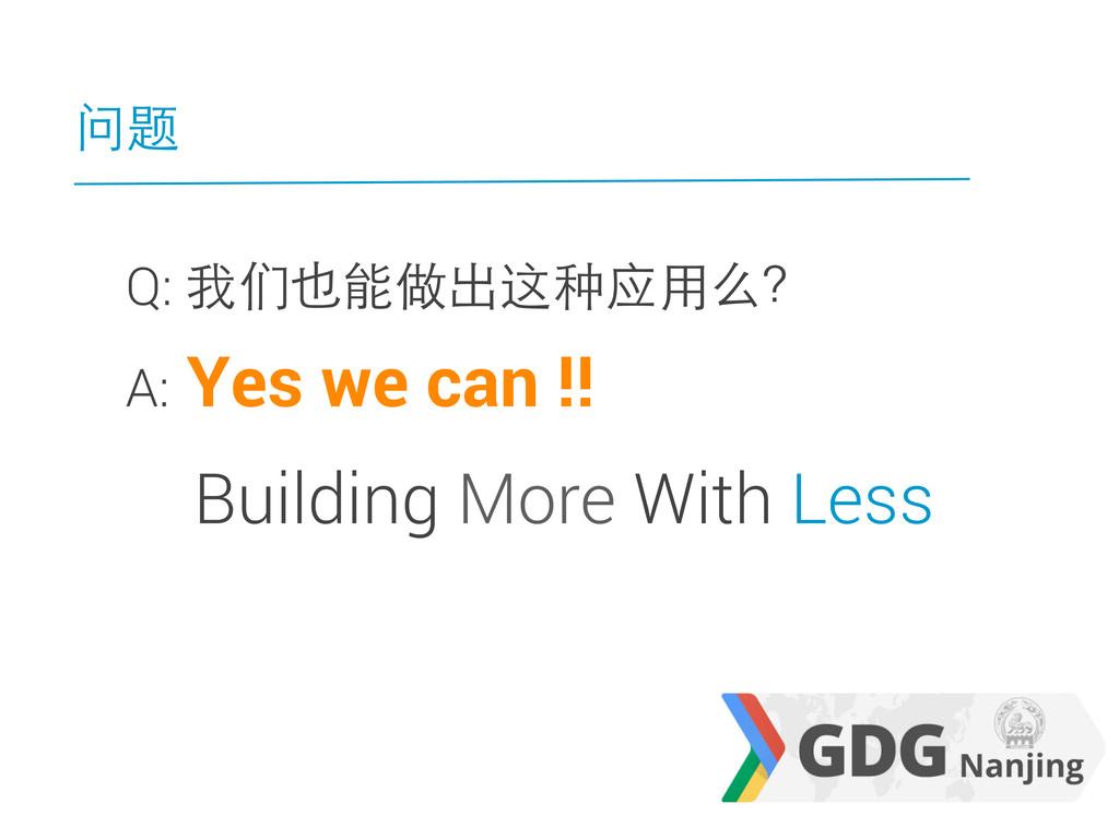 问题 Q: 我们也能做出这种应用么? A: Yes we can !! Building Mo...