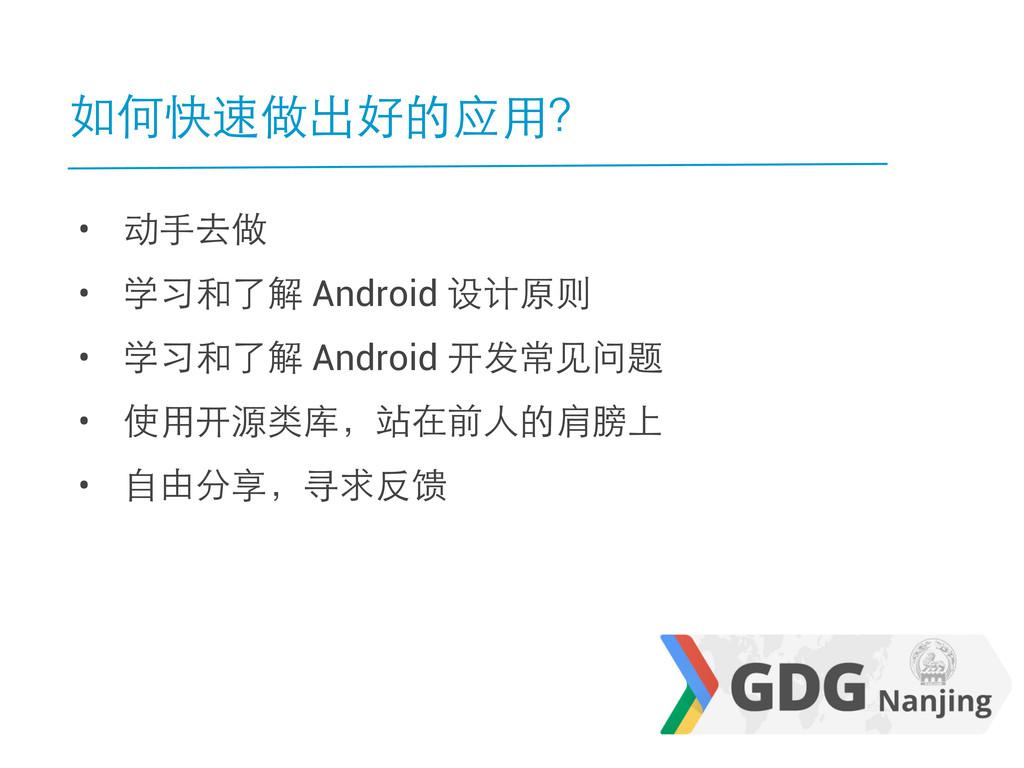 如何快速做出好的应用? • 动手去做 • 学习和了解 Android 设计原则 • 学习和了解...