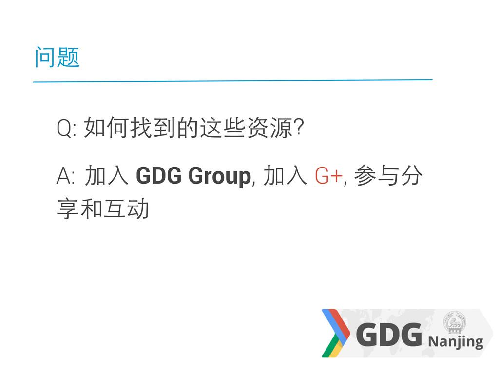 问题 Q: 如何找到的这些资源? A: 加入 GDG Group, 加入 G+, 参与分 享和...