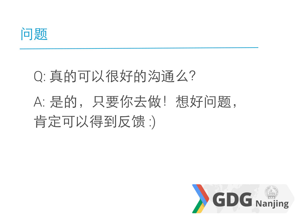 问题 Q: 真的可以很好的沟通么? A: 是的,只要你去做!想好问题, 肯定可以得到反馈 :)