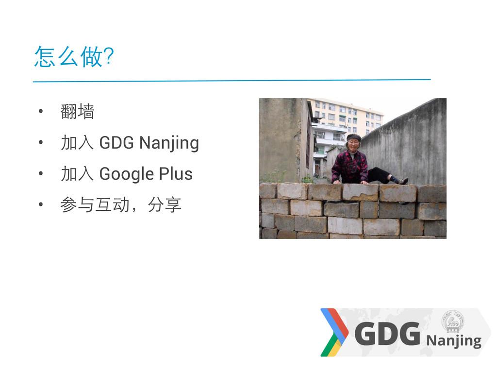 怎么做? • 翻墙 • 加入 GDG Nanjing • 加入 Google Plus • 参...