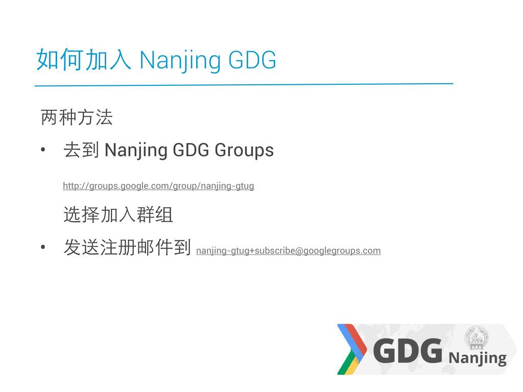 如何加入 Nanjing GDG 两种方法 • 去到 Nanjing GDG Groups h...