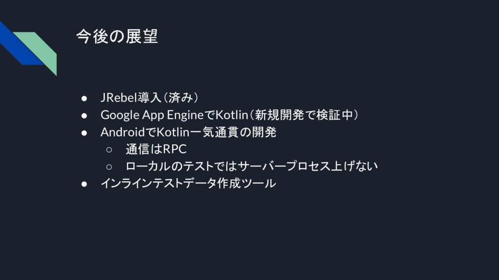 今後の展望 ● JRebel導入(済み) ● Google App EngineでKotlin...