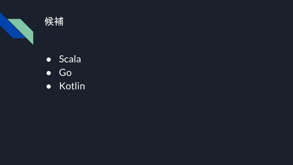 候補 ● Scala ● Go ● Kotlin