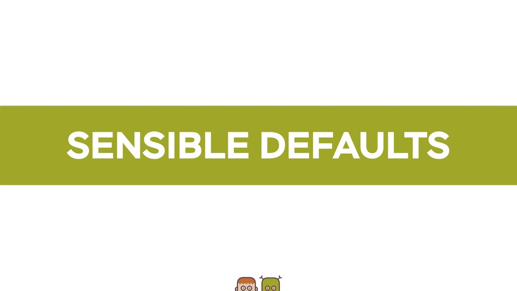 SENSIBLE DEFAULTS