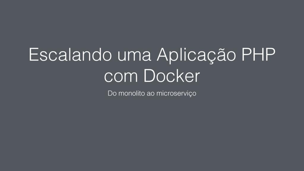 Escalando uma Aplicação PHP com Docker Do monol...