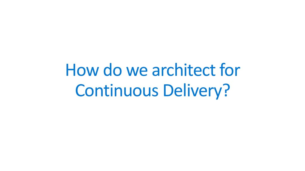 How do we architect for Continuous Delivery?