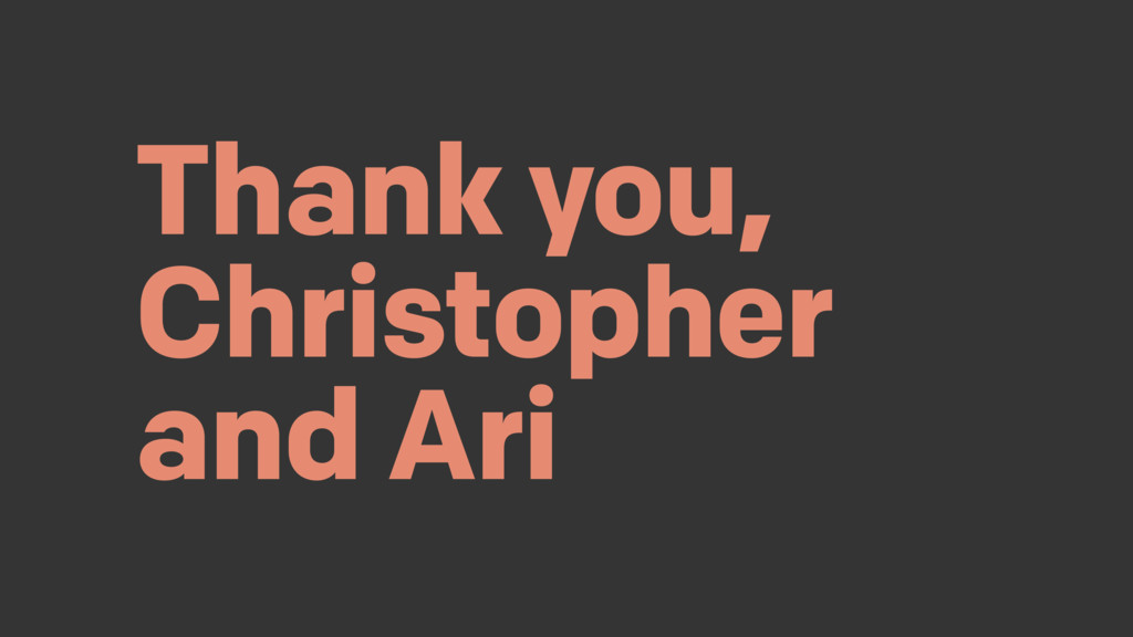 Thank you, Christopher and Ari